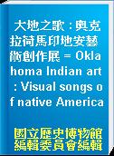 大地之歌 : 奧克拉荷馬印地安藝術創作展 = Oklahoma Indian art : Visual songs of native America