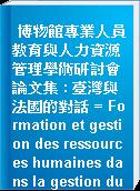 博物館專業人員教育與人力資源管理學術研討會論文集 : 臺灣與法國的對話 = Formation et gestion des ressources humaines dans la gestion du musee : dialogue entre Taiwan et la France