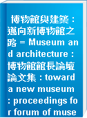 博物館與建築 : 邁向新博物館之路 = Museum and architecture : 博物館館長論壇論文集 : toward a new museum : proceedings for forum of museum directors, 2000