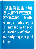 原生與創生 : 加拿大原住民藝術家作品展 = Gatherings : aboriginal art from the collection of the winnipeg art gallery