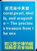 臺灣海中異寶 : coral,pearl, shells, and aragonite = The precious treasure from the sea