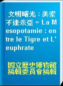 文明曙光 : 美索不達米亞 = La Mesopotamie : entre le Tigre et L
