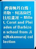 農情楓丹白露 : 米勒、柯洛與巴比松畫派 = Millet, Corot and Pleiades of Barbizon school from Jin(Nakamura) collection