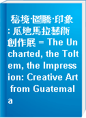 秘境·圖騰·印象 : 瓜地馬拉藝術創作展 = The Uncharted, the Toltem, the Impression: Creative Art from Guatemala