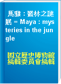 馬雅 : 叢林之謎展 = Maya : mysteries in the jungle