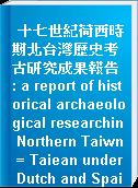 十七世紀荷西時期北台灣歷史考古研究成果報告 : a report of historical archaeological researchin Northern Taiwn = Taiean under Dutch and Spainsh
