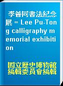李普同書法紀念展 = Lee Pu-Tong calligraphy memorial exhibition