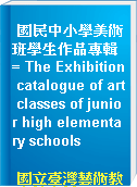 國民中小學美術班學生作品專輯 = The Exhibition catalogue of art classes of junior high elementary schools