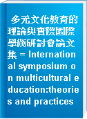 多元文化教育的理論與實際國際學術研討會論文集 = International symposium on multicultural education:theories and practices