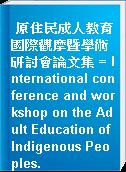 原住民成人教育國際觀摩暨學術研討會論文集 = International conference and workshop on the Adult Education of Indigenous Peoples.