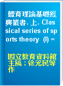 體育理論基礎經典叢書. 上. Classical series of sports theory  (I) =