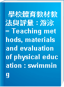 學校體育教材教法與評量 : 游泳 = Teaching methods, materials and evaluation of physical education : swimming
