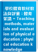 學校體育教材教法與評量 : 體育常識 = Teaching methods, materials and evaluation of physical education : physical education knowledge