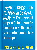 文學、電影、地景學術研討會成果集 = Proceedings of the conference on literature, cinema, landscape