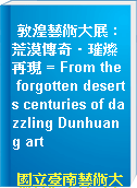 敦煌藝術大展 : 荒漠傳奇.璀燦再現 = From the forgotten deserts centuries of dazzling Dunhuang art