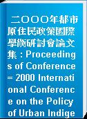 二○○○年都市原住民政策國際學術研討會論文集 : Proceedings of Conference = 2000 International Conference on the Policy of Urban Indigenous Peoples