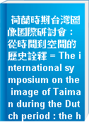 荷蘭時期台灣圖像國際研討會 : 從時間到空間的歷史詮釋 = The international symposium on the image of Taiman during the Dutch period : the historic interpretation from time to space