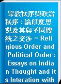 宗教秩序與政治秩序 : 論印度思想及其與不同傳統之交涉 = Religious Order and Political Order : Essays on Indian Thought and its Interation with other Intellectual Traditions