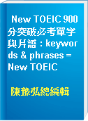 New TOEIC 900分突破必考單字與片語 : keywords & phrases = New TOEIC