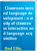 Classroom second language development : a study of classroom interaction and language acquisition