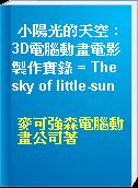 小陽光的天空 : 3D電腦動畫電影製作實錄 = The sky of little-sun