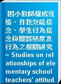 國小教師權威性格、自我效能信念、學生行為信念與體罰態度及行為之相關研究 = Studies on relationships of elementary school teachers