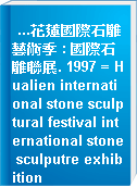 ...花蓮國際石雕藝術季 : 國際石雕聯展. 1997 = Hualien international stone sculptural festival international stone sculputre exhibition
