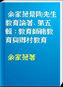 余家菊景陶先生教育論著. 第五輯 : 教育師範教育與鄉村教育