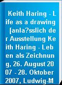 Keith Haring - Life as a drawing  [anla?sslich der Ausstellung Keith Haring - Leben als Zeichnung, 26. August 2007 - 28. Oktober 2007, Ludwig-Museum im Deutschherrenhaus, Koblenz]