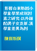 影響台東縣國小學童學業成就因素之研究-以外籍配偶子女及原.漢學童差異為例