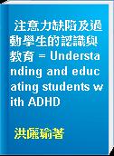 注意力缺陷及過動學生的認識與教育 = Understanding and educating students with ADHD