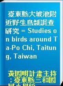 臺東縣大坡池附近野生鳥類調查研究 = Studies on birds around Ta-Po Chi, Taitung, Taiwan