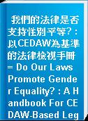 我們的法律是否支持性別平等? : 以CEDAW為基準的法律檢視手冊 = Do Our Laws Promote Gender Equality? : A Handbook For CEDAW-Based Legal Reviews