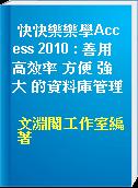 快快樂樂學Access 2010 : 善用 高效率 方便 強大 的資料庫管理
