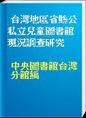 台灣地區省縣公私立兒童圖書館現況調查研究
