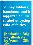 Abbey lubbers, banshees, and boggarts : an illustrated encyclopedia of fairies
