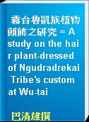 霧台魯凱族植物頭飾之研究 = A study on the hair plant-dressed of Ngudradrekai Tribe