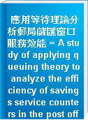應用等待理論分析郵局儲匯窗口服務效能 = A study of applying queuing theory to analyze the efficiency of savings service counters in the post office