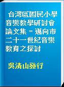台灣區國民小學音樂教學研討會論文集 = 邁向市二十一世紀音樂教育之探討