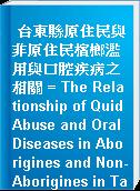 台東縣原住民與非原住民檳榔濫用與口腔疾病之相關 = The Relationship of Quid Abuse and Oral Diseases in Aborigines and Non-Aborigines in Taitung County