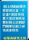 國土規劃前置作業辦理計畫 : 子計畫4-國家長程重大建設策略落實於國土計劃部門綱要計劃之研究成果報告