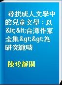 尋找成人文學中的兒童文學 : 以<<台灣作家全集>>為研究範疇