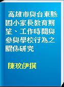 高雄市與台東縣國小家長教育期望、工作時間與參與學校行為之關係研究