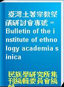 臺灣土著宗教祭儀研討會專號 = Bulletin of the institute of ethnology academia sinica