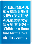 21世紀的亞洲兒童文學論文集(日文版) : 第五屆亞洲兒童文學大會論文集(日文版) = Children