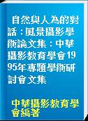 自然與人為的對話 : 風景攝影學術論文集 : 中華攝影教育學會1995年專題學術研討會文集