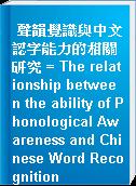 聲韻覺識與中文認字能力的相關研究 = The relationship between the ability of Phonological Awareness and Chinese Word Recognition