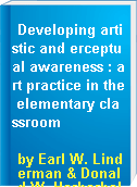 Developing artistic and erceptual awareness : art practice in the elementary classroom