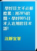學好日文不必那麼累 : 用20%的間,學好80%日本人在用的日本語!