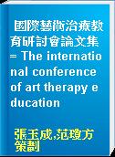 國際藝術治療教育研討會論文集 = The international conference of art therapy education